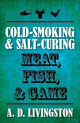 Cold-Smoking & Salt-Curing Meat, Fish, & Game By Livingston, A. D.